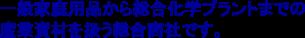 一般家庭用品から総合化学プラントまでの産業資材を扱う総合商社です。
